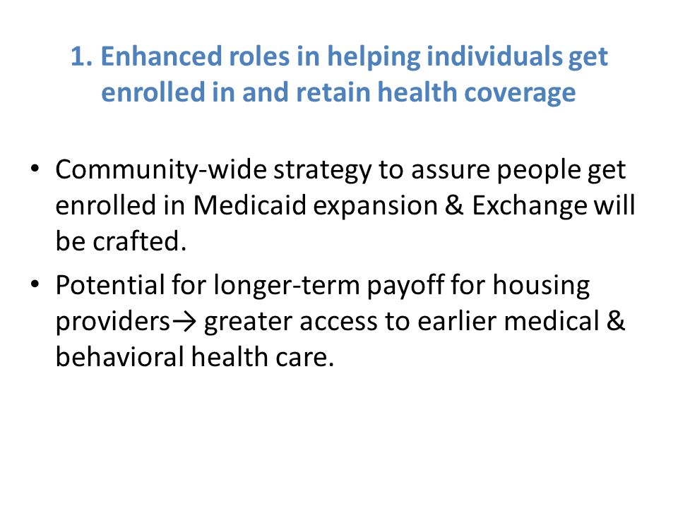1. Enhanced roles in helping individuals get enrolled in and retain health coverage Community-wide strategy to assure people get enrolled in Medicaid