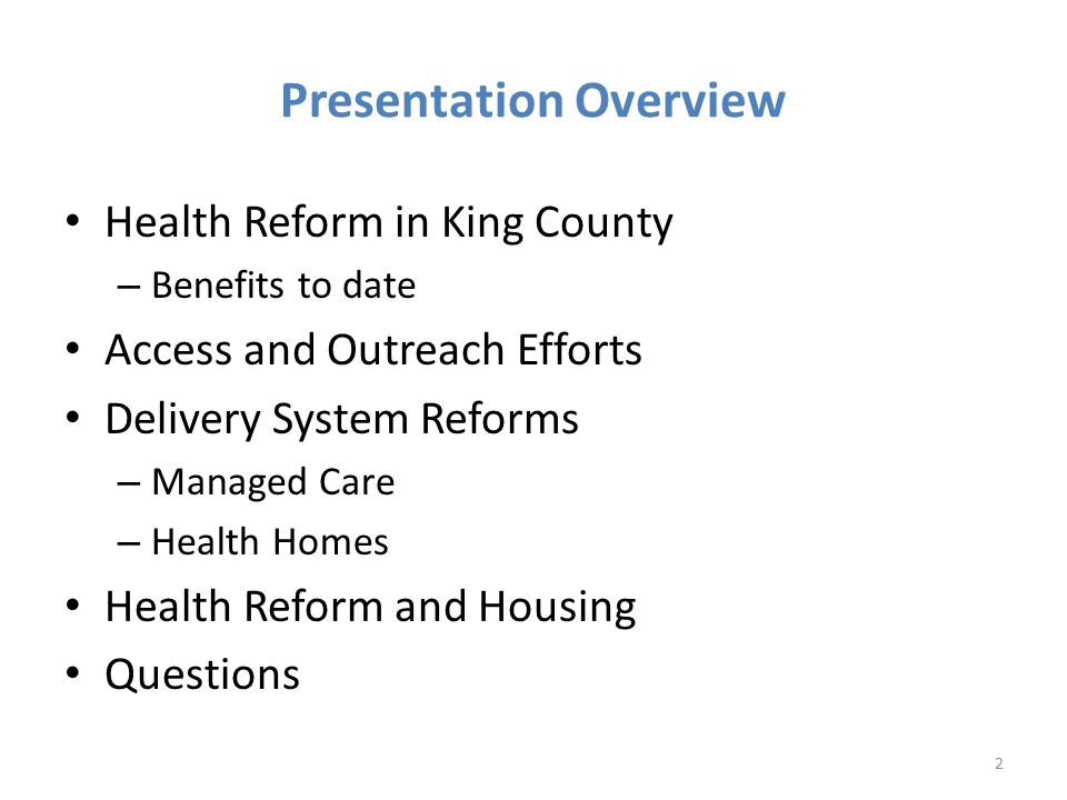 Presentation Overview Health Reform in King County – Benefits to date Access and Outreach Efforts Delivery System Reforms – Managed Care – Health Homes Health Reform and Housing Questions 2