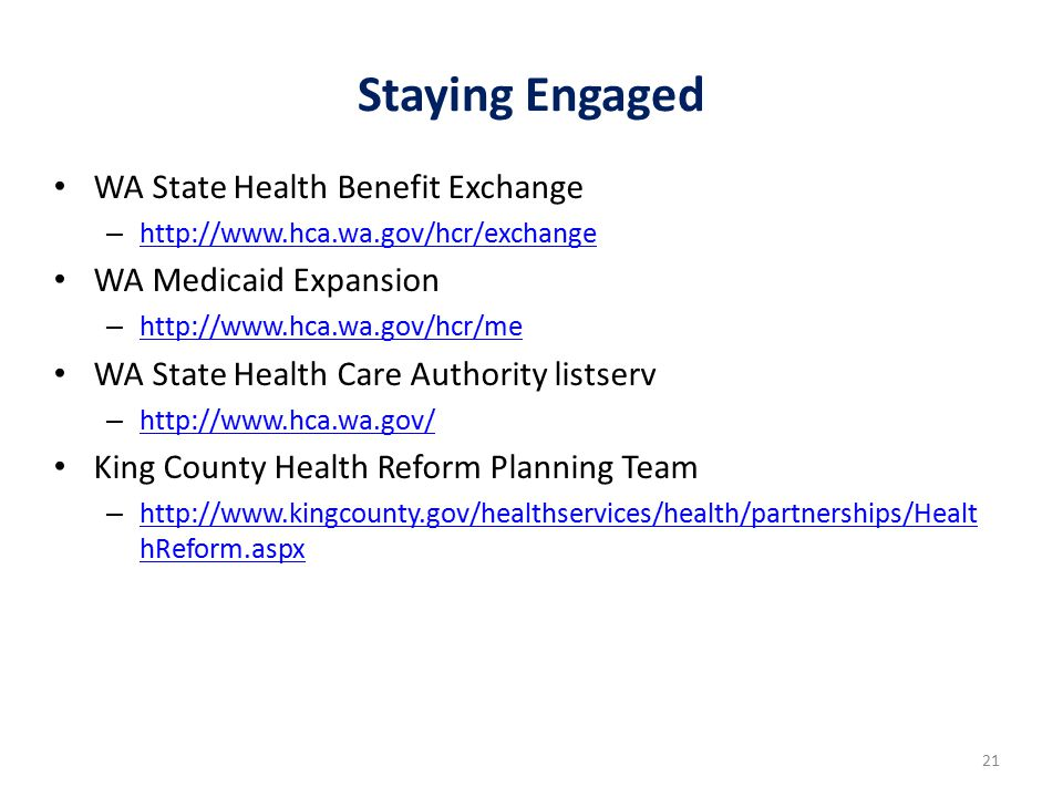 Staying Engaged WA State Health Benefit Exchange – http://www.hca.wa.gov/hcr/exchange http://www.hca.wa.gov/hcr/exchange WA Medicaid Expansion – http://www.hca.wa.gov/hcr/me http://www.hca.wa.gov/hcr/me WA State Health Care Authority listserv – http://www.hca.wa.gov/ http://www.hca.wa.gov/ King County Health Reform Planning Team – http://www.kingcounty.gov/healthservices/health/partnerships/Healt hReform.aspx http://www.kingcounty.gov/healthservices/health/partnerships/Healt hReform.aspx 21