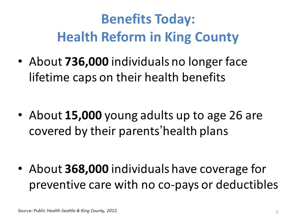 Benefits Today: Health Reform in King County About 736,000 individuals no longer face lifetime caps on their health benefits About 15,000 young adults up to age 26 are covered by their parents'health plans About 368,000 individuals have coverage for preventive care with no co-pays or deductibles Source: Public Health-Seattle & King County, 2012.