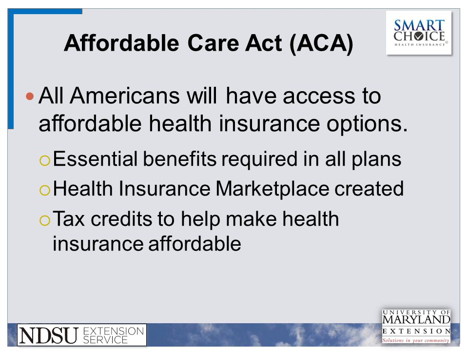 Affordable Care Act (ACA) All Americans will have access to affordable health insurance options.