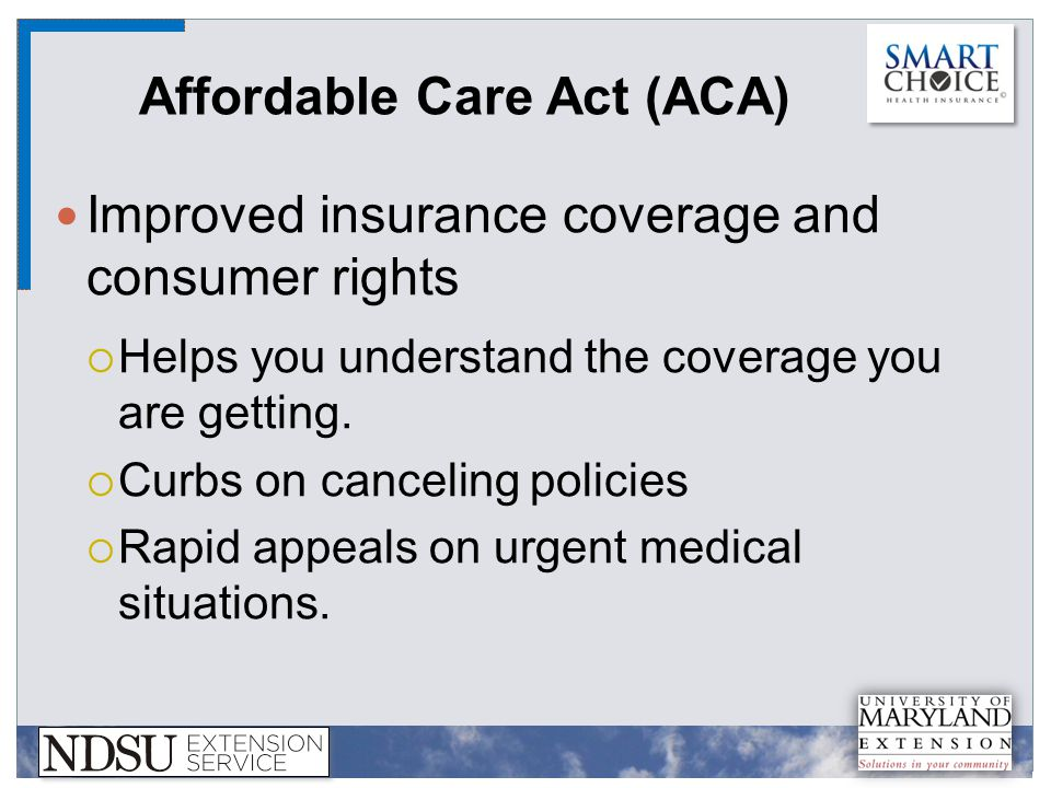 Affordable Care Act (ACA) Improved insurance coverage and consumer rights  Helps you understand the coverage you are getting.