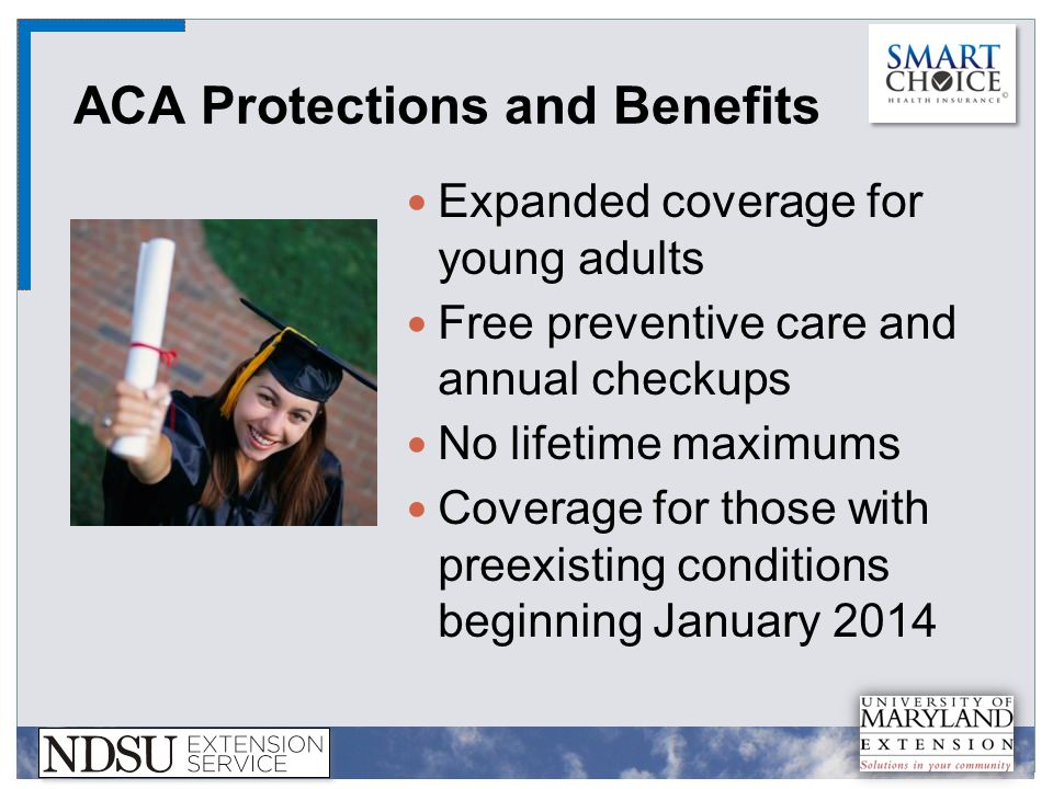 ACA Protections and Benefits Expanded coverage for young adults Free preventive care and annual checkups No lifetime maximums Coverage for those with preexisting conditions beginning January 2014