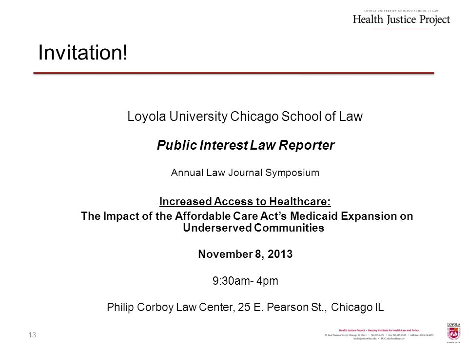 Loyola University Chicago School of Law Public Interest Law Reporter Annual Law Journal Symposium Increased Access to Healthcare: The Impact of the Affordable Care Act's Medicaid Expansion on Underserved Communities November 8, 2013 9:30am- 4pm Philip Corboy Law Center, 25 E.