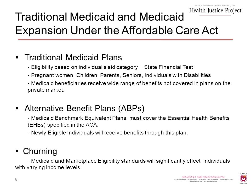 Traditional Medicaid and Medicaid Expansion Under the Affordable Care Act  Traditional Medicaid Plans - Eligibility based on individual's aid category + State Financial Test - Pregnant women, Children, Parents, Seniors, Individuals with Disabilities - Medicaid beneficiaries receive wide range of benefits not covered in plans on the private market.