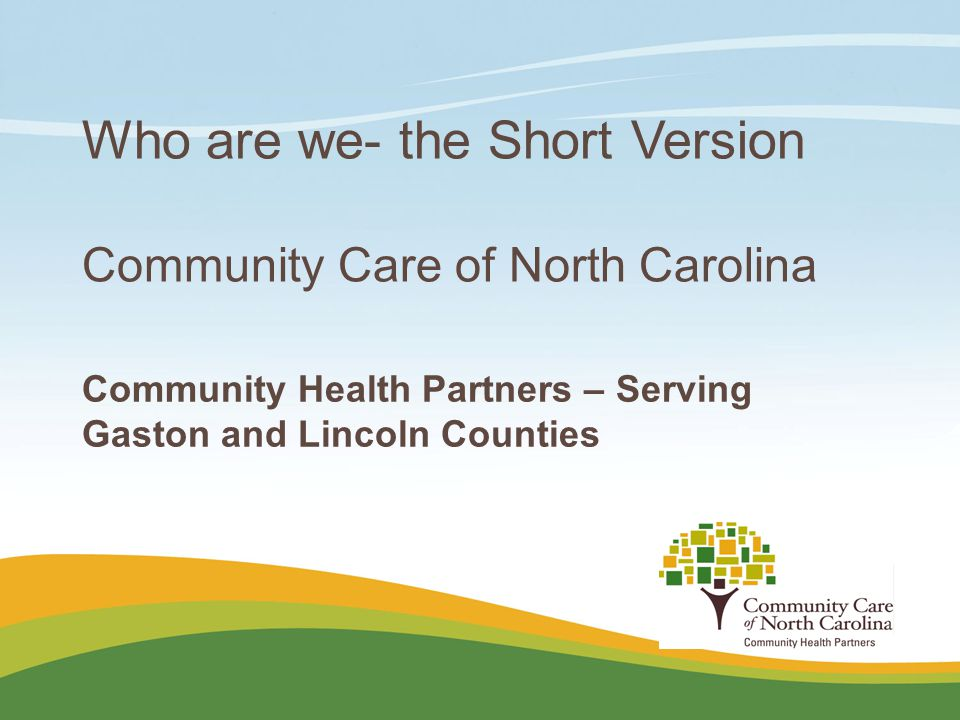 Place logo here Place logo here Who are we- the Short Version Community Care of North Carolina Community Health Partners – Serving Gaston and Lincoln