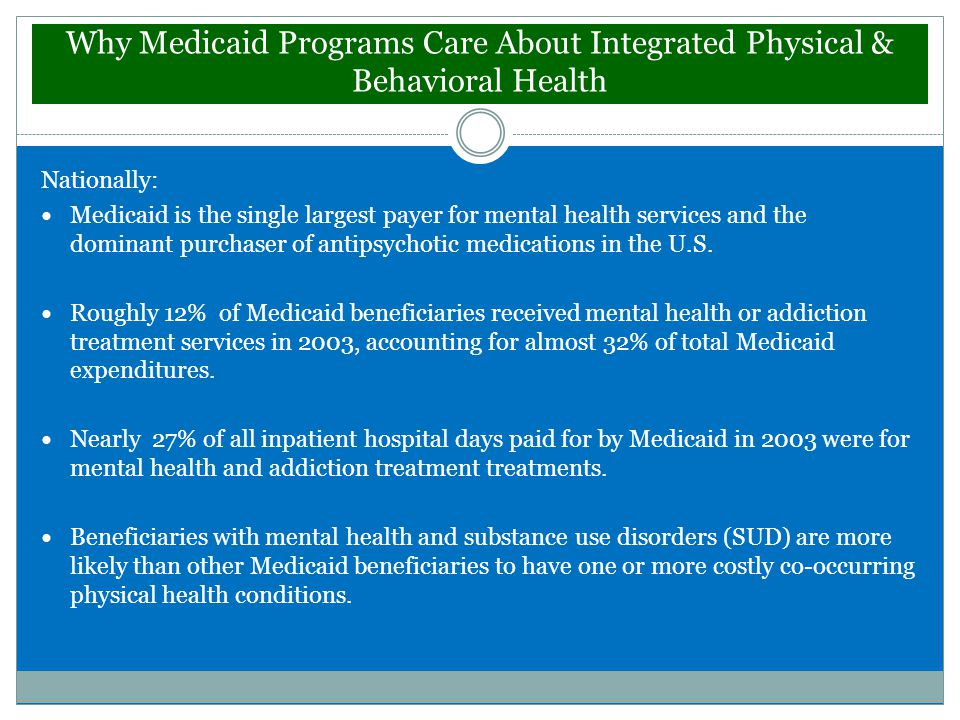 Why Medicaid Programs Care About Integrated Physical & Behavioral Health Nationally: Medicaid is the single largest payer for mental health services and the dominant purchaser of antipsychotic medications in the U.S.