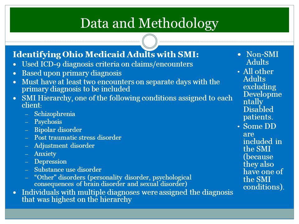Data and Methodology Identifying Ohio Medicaid Adults with SMI: Used ICD-9 diagnosis criteria on claims/encounters Based upon primary diagnosis Must have at least two encounters on separate days with the primary diagnosis to be included SMI Hierarchy, one of the following conditions assigned to each client : – Schizophrenia – Psychosis – Bipolar disorder – Post traumatic stress disorder – Adjustment disorder – Anxiety – Depression – Substance use disorder – Other disorders (personality disorder, psychological consequences of brain disorder and sexual disorder) Individuals with multiple diagnoses were assigned the diagnosis that was highest on the hierarchy Non-SMI Adults All other Adults excluding Developme ntally Disabled patients.