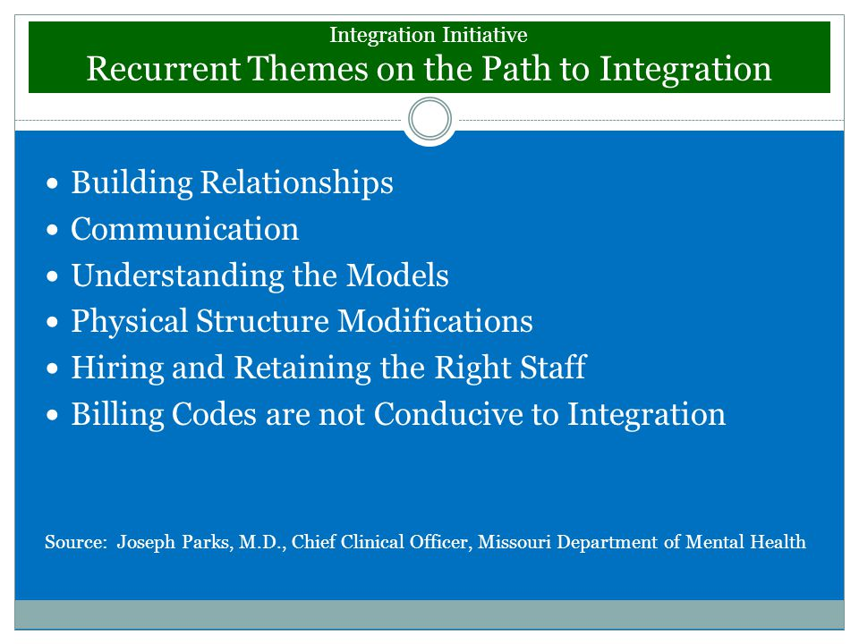 Integration Initiative Recurrent Themes on the Path to Integration Building Relationships Communication Understanding the Models Physical Structure Modifications Hiring and Retaining the Right Staff Billing Codes are not Conducive to Integration Source: Joseph Parks, M.D., Chief Clinical Officer, Missouri Department of Mental Health