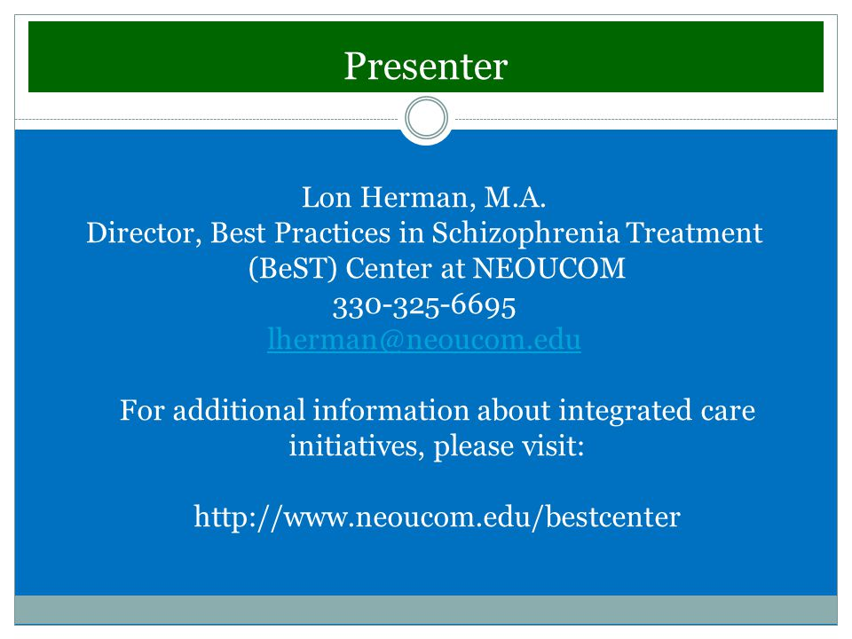 Presenter Lon Herman, M.A. Director, Best Practices in Schizophrenia Treatment (BeST) Center at NEOUCOM 330-325-6695 lherman@neoucom.edu For additiona