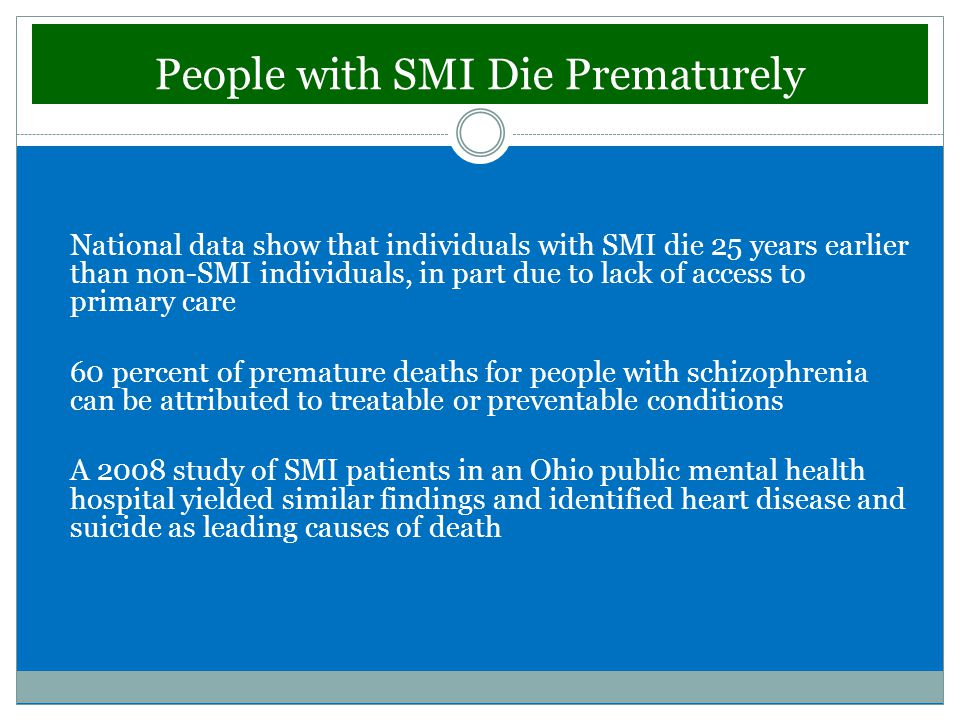 People with SMI Die Prematurely National data show that individuals with SMI die 25 years earlier than non-SMI individuals, in part due to lack of access to primary care 60 percent of premature deaths for people with schizophrenia can be attributed to treatable or preventable conditions A 2008 study of SMI patients in an Ohio public mental health hospital yielded similar findings and identified heart disease and suicide as leading causes of death