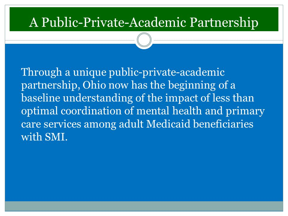 A Public-Private-Academic Partnership Through a unique public-private-academic partnership, Ohio now has the beginning of a baseline understanding of the impact of less than optimal coordination of mental health and primary care services among adult Medicaid beneficiaries with SMI.