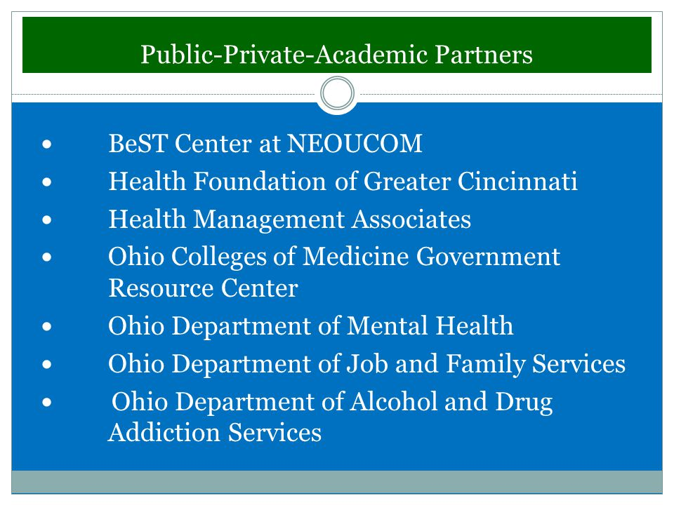 Public-Private-Academic Partners BeST Center at NEOUCOM Health Foundation of Greater Cincinnati Health Management Associates Ohio Colleges of Medicine Government Resource Center Ohio Department of Mental Health Ohio Department of Job and Family Services Ohio Department of Alcohol and Drug Addiction Services
