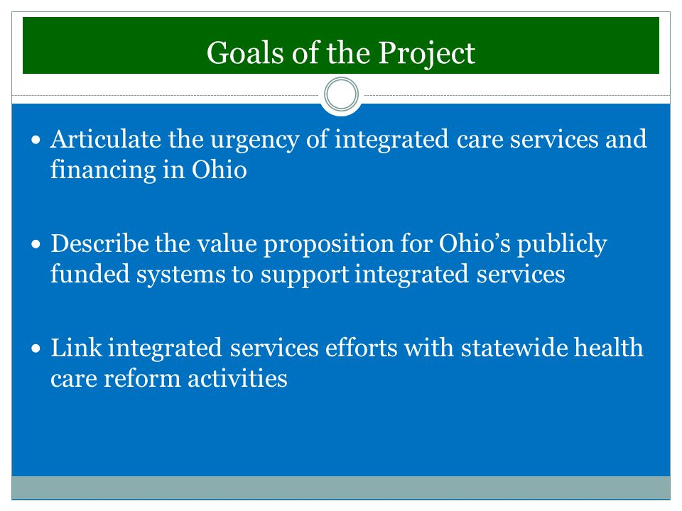 Goals of the Project Articulate the urgency of integrated care services and financing in Ohio Describe the value proposition for Ohio's publicly funded systems to support integrated services Link integrated services efforts with statewide health care reform activities