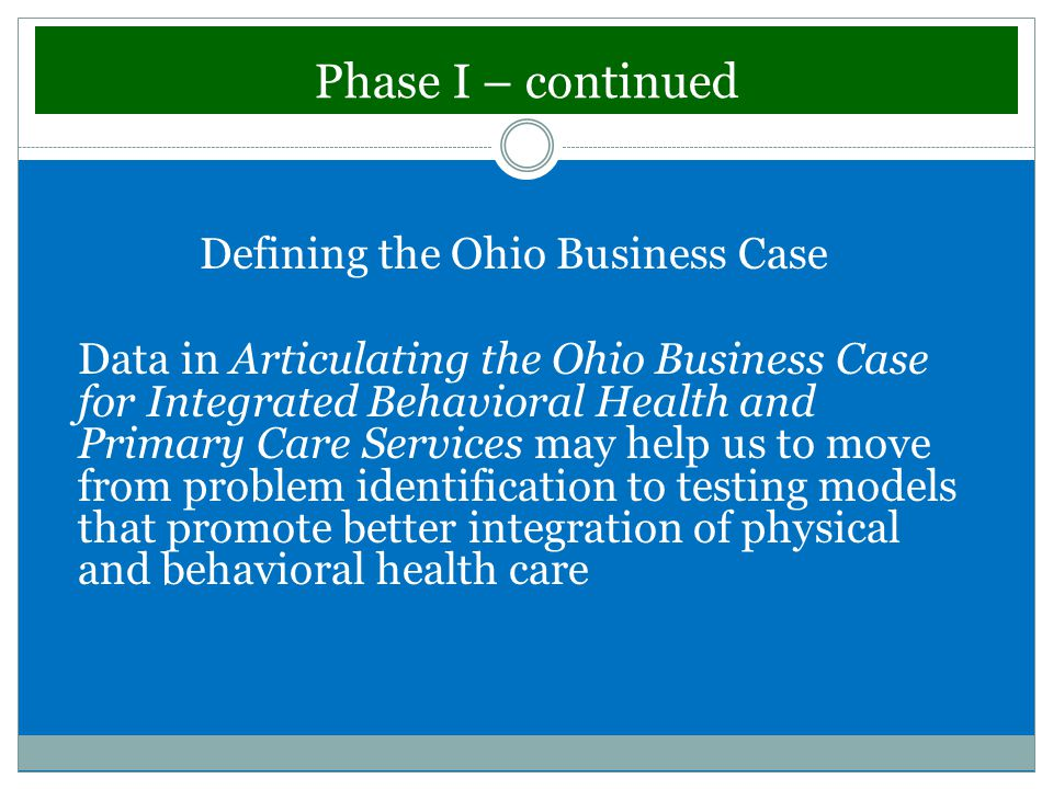 Phase I – continued Defining the Ohio Business Case Data in Articulating the Ohio Business Case for Integrated Behavioral Health and Primary Care Services may help us to move from problem identification to testing models that promote better integration of physical and behavioral health care