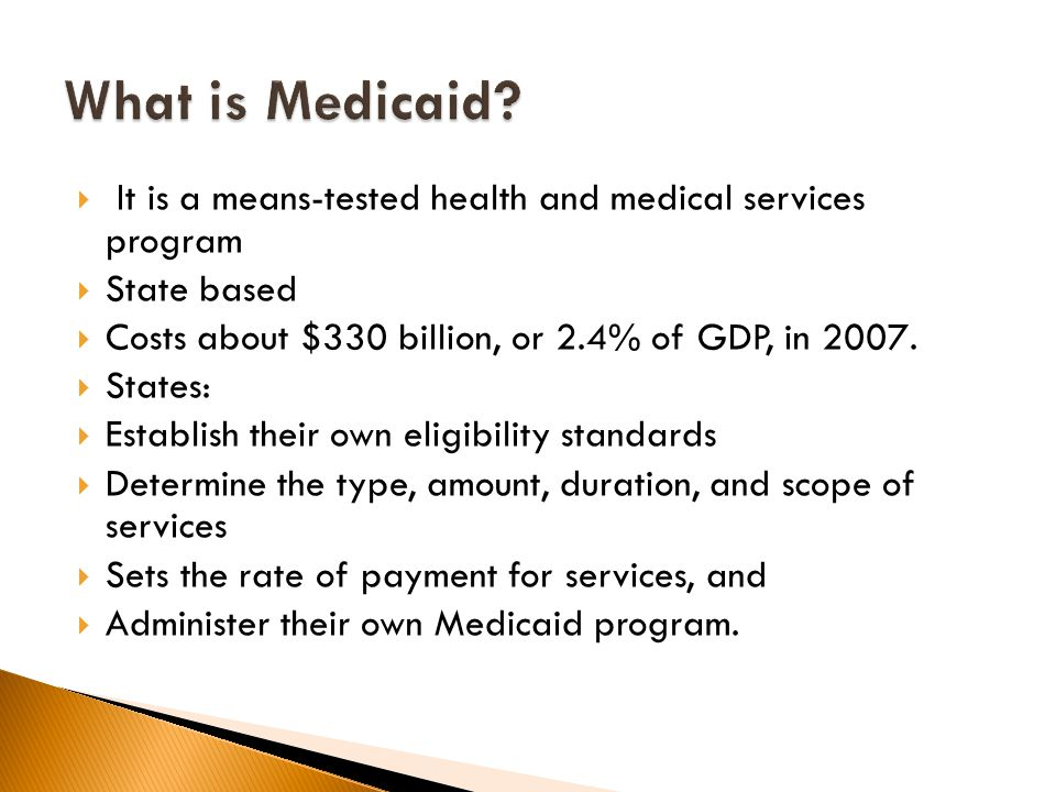  It is a means-tested health and medical services program  State based  Costs about $330 billion, or 2.4% of GDP, in 2007.