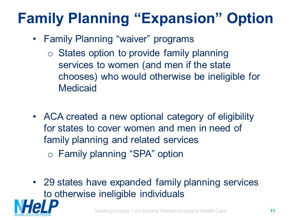 Family Planning Expansion Option Seeking Access: Low-Income Women Access to Health Care11 Family Planning waiver programs o States option to provide family planning services to women (and men if the state chooses) who would otherwise be ineligible for Medicaid ACA created a new optional category of eligibility for states to cover women and men in need of family planning and related services o Family planning SPA option 29 states have expanded family planning services to otherwise ineligible individuals
