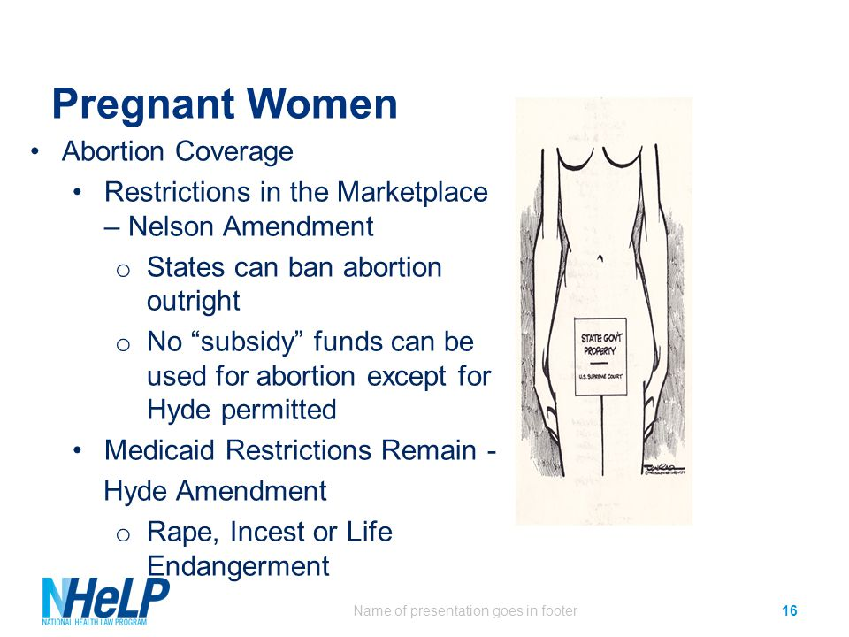 Pregnant Women Name of presentation goes in footer16 Abortion Coverage Restrictions in the Marketplace – Nelson Amendment o States can ban abortion ou