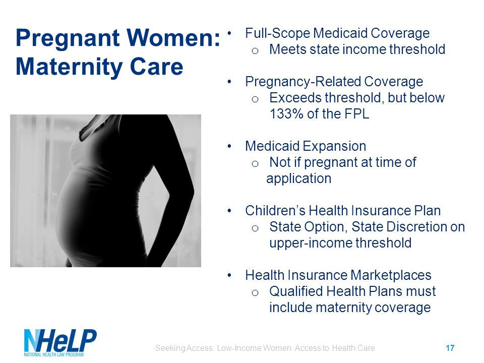 Pregnant Women: Maternity Care Seeking Access: Low-Income Women Access to Health Care17 Full-Scope Medicaid Coverage o Meets state income threshold Pregnancy-Related Coverage o Exceeds threshold, but below 133% of the FPL Medicaid Expansion o Not if pregnant at time of application Children's Health Insurance Plan o State Option, State Discretion on upper-income threshold Health Insurance Marketplaces o Qualified Health Plans must include maternity coverage