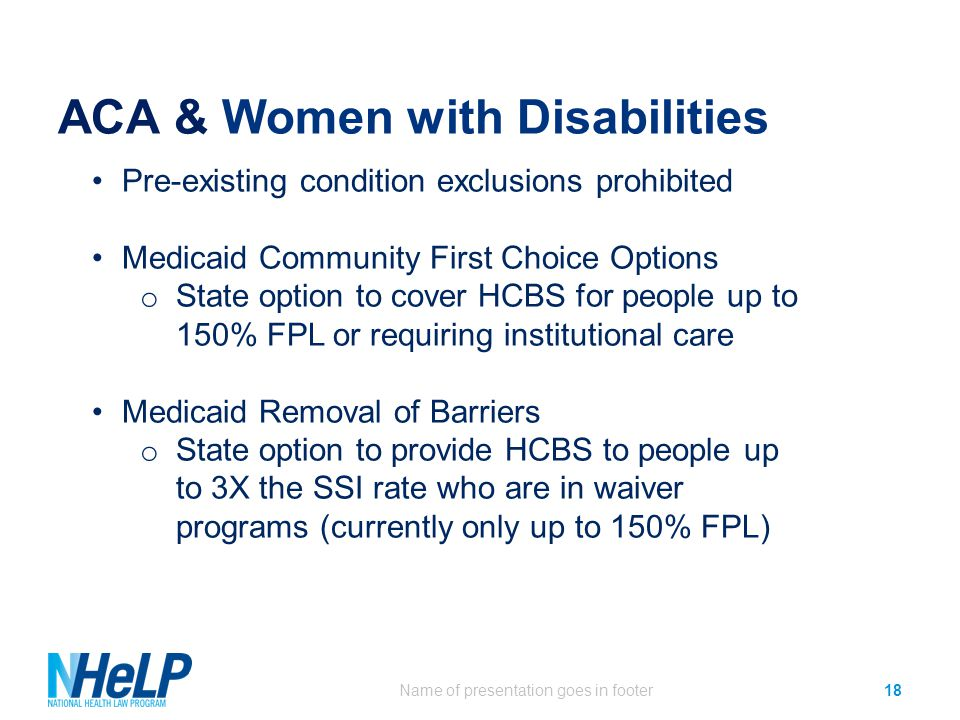 ACA & Women with Disabilities Name of presentation goes in footer18 Pre-existing condition exclusions prohibited Medicaid Community First Choice Options o State option to cover HCBS for people up to 150% FPL or requiring institutional care Medicaid Removal of Barriers o State option to provide HCBS to people up to 3X the SSI rate who are in waiver programs (currently only up to 150% FPL)
