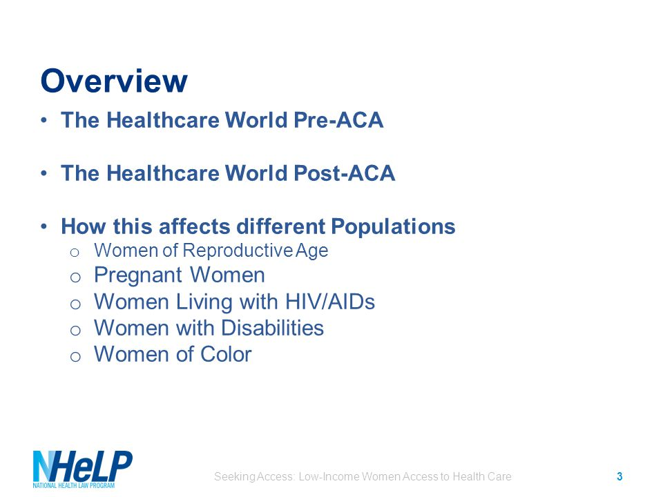 Overview The Healthcare World Pre-ACA The Healthcare World Post-ACA How this affects different Populations o Women of Reproductive Age o Pregnant Women o Women Living with HIV/AIDs o Women with Disabilities o Women of Color Seeking Access: Low-Income Women Access to Health Care3