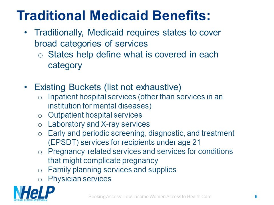 Traditional Medicaid Benefits: Seeking Access: Low-Income Women Access to Health Care6 Traditionally, Medicaid requires states to cover broad categories of services o States help define what is covered in each category Existing Buckets (list not exhaustive) o Inpatient hospital services (other than services in an institution for mental diseases) o Outpatient hospital services o Laboratory and X-ray services o Early and periodic screening, diagnostic, and treatment (EPSDT) services for recipients under age 21 o Pregnancy-related services and services for conditions that might complicate pregnancy o Family planning services and supplies o Physician services