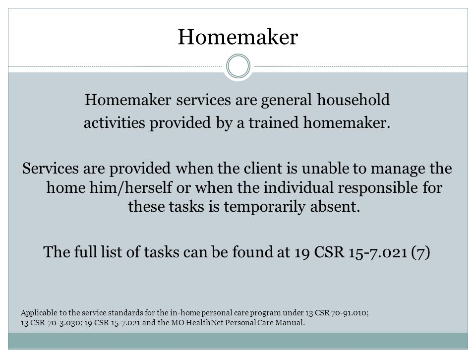 Homemaker Homemaker services are general household activities provided by a trained homemaker.