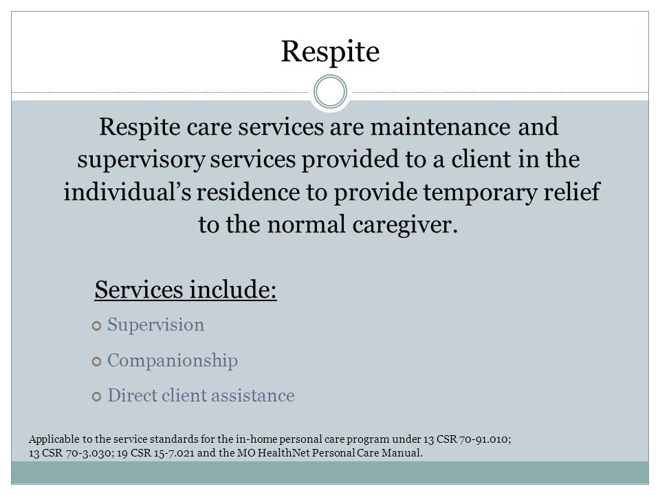 Respite Respite care services are maintenance and supervisory services provided to a client in the individual's residence to provide temporary relief to the normal caregiver.