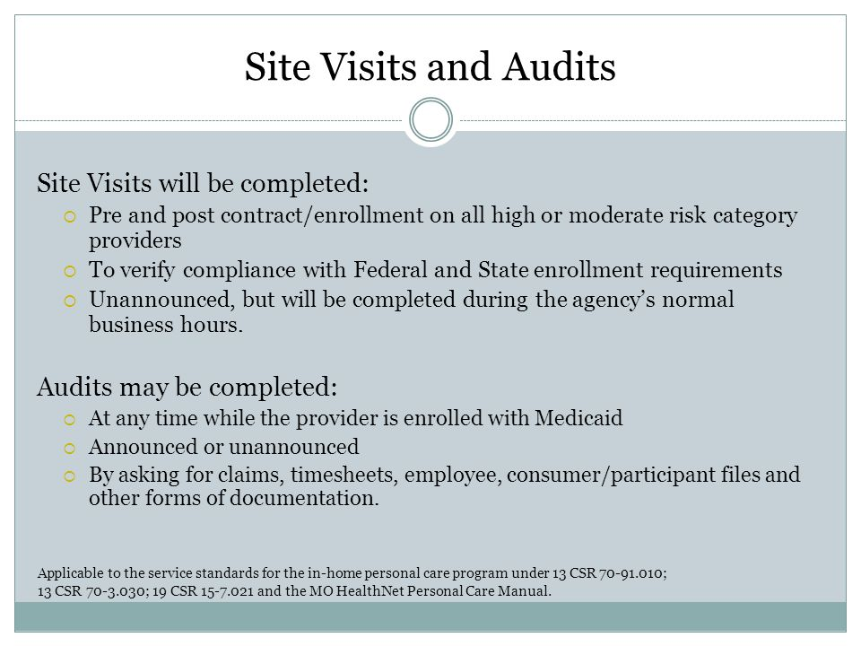 Site Visits and Audits Site Visits will be completed:  Pre and post contract/enrollment on all high or moderate risk category providers  To verify compliance with Federal and State enrollment requirements  Unannounced, but will be completed during the agency's normal business hours.