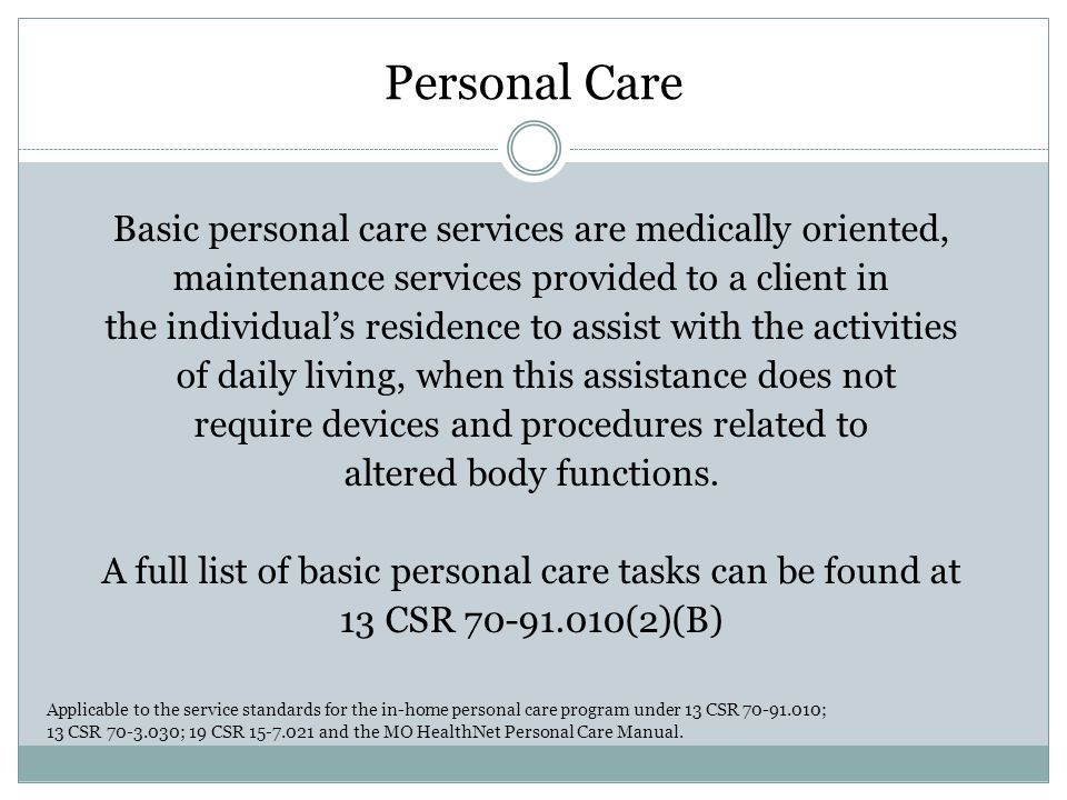 Personal Care Basic personal care services are medically oriented, maintenance services provided to a client in the individual's residence to assist with the activities of daily living, when this assistance does not require devices and procedures related to altered body functions.