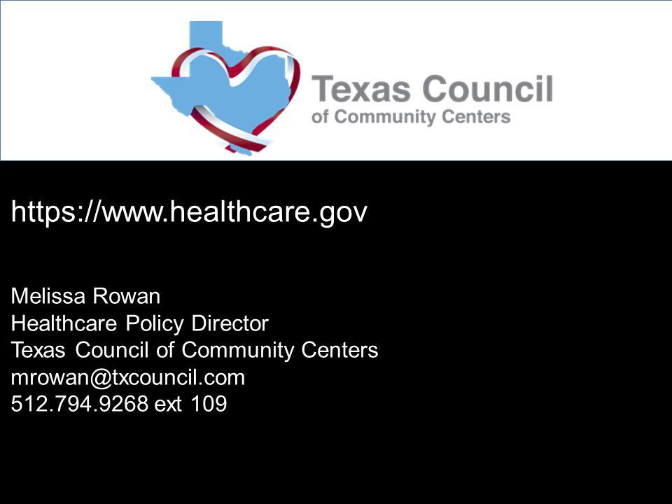 https://www.healthcare.gov Melissa Rowan Healthcare Policy Director Texas Council of Community Centers mrowan@txcouncil.com 512.794.9268 ext 109