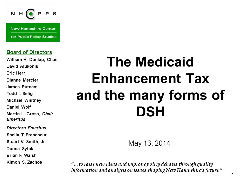 1 11 …to raise new ideas and improve policy debates through quality information and analysis on issues shaping New Hampshire's future. The Medicaid Enhancement Tax and the many forms of DSH Board of Directors William H.