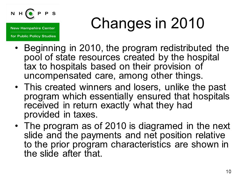 10 Changes in 2010 Beginning in 2010, the program redistributed the pool of state resources created by the hospital tax to hospitals based on their provision of uncompensated care, among other things.