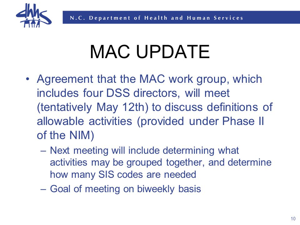 10 MAC UPDATE Agreement that the MAC work group, which includes four DSS directors, will meet (tentatively May 12th) to discuss definitions of allowable activities (provided under Phase II of the NIM) –Next meeting will include determining what activities may be grouped together, and determine how many SIS codes are needed –Goal of meeting on biweekly basis