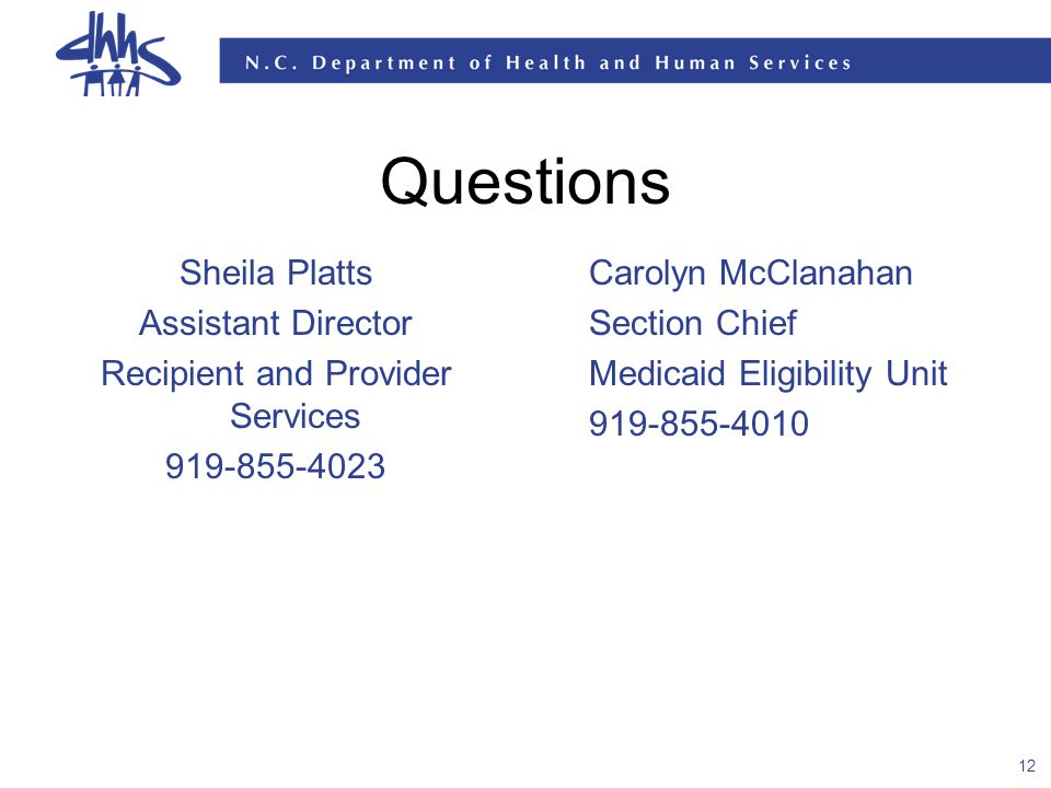 12 Questions Sheila Platts Assistant Director Recipient and Provider Services 919-855-4023 Carolyn McClanahan Section Chief Medicaid Eligibility Unit 919-855-4010