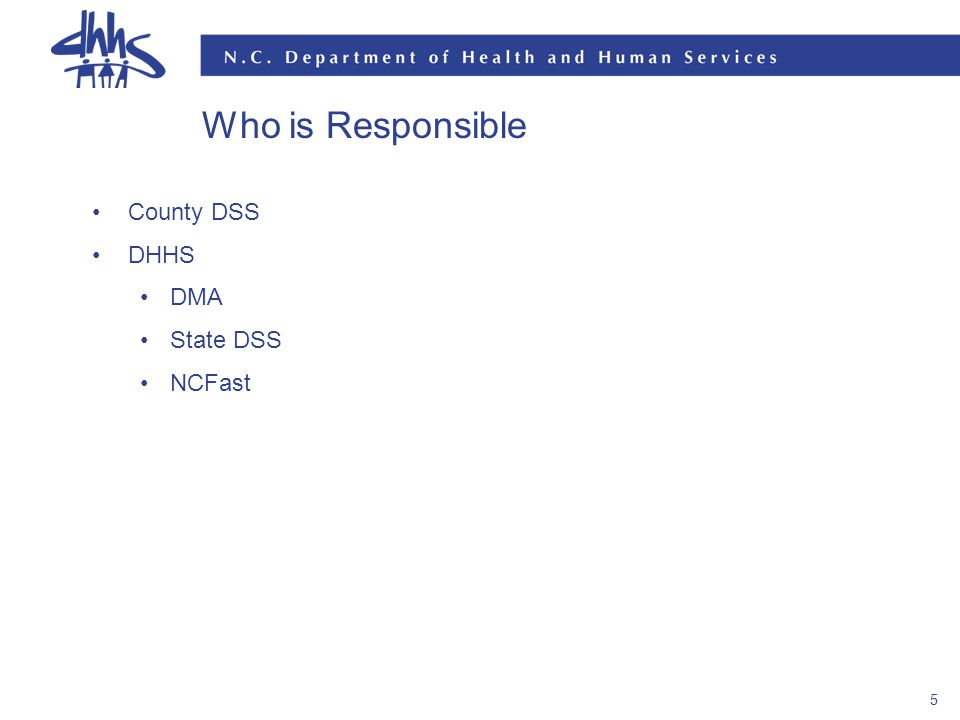 5 Who is Responsible County DSS DHHS DMA State DSS NCFast