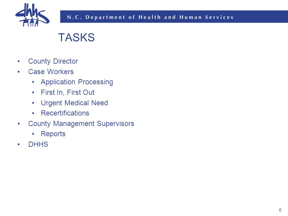 6 TASKS County Director Case Workers Application Processing First In, First Out Urgent Medical Need Recertifications County Management Supervisors Reports DHHS