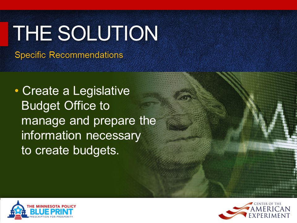 Specific Recommendations THE SOLUTION Create a Legislative Budget Office to manage and prepare the information necessary to create budgets.