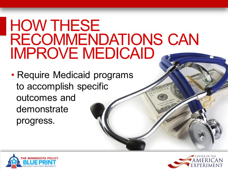 HOW THESE RECOMMENDATIONS CAN IMPROVE MEDICAID Require Medicaid programs to accomplish specific outcomes and demonstrate progress.
