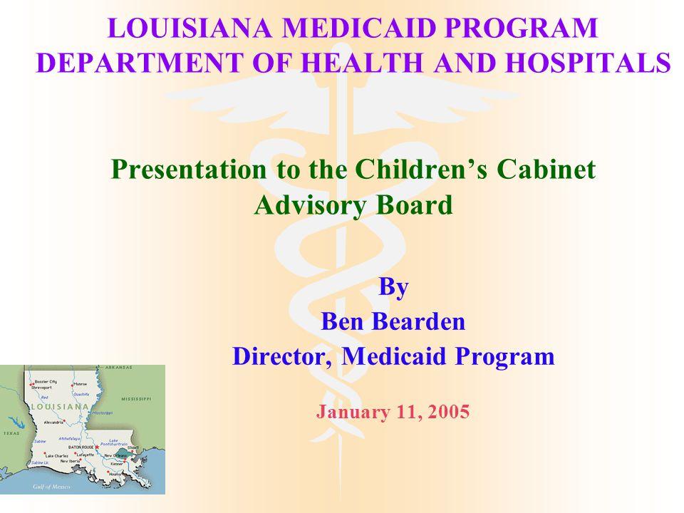 LOUISIANA MEDICAID PROGRAM DEPARTMENT OF HEALTH AND HOSPITALS Presentation to the Children's Cabinet Advisory Board By Ben Bearden Director, Medicaid Program January 11, 2005