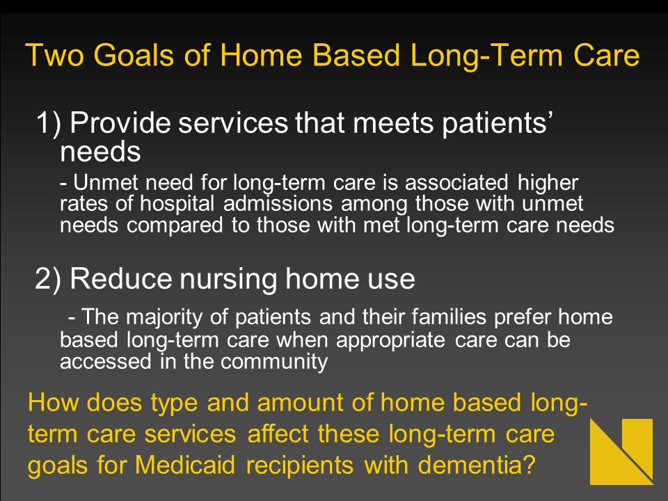 Two Goals of Home Based Long-Term Care 1) Provide services that meets patients' needs - Unmet need for long-term care is associated higher rates of ho