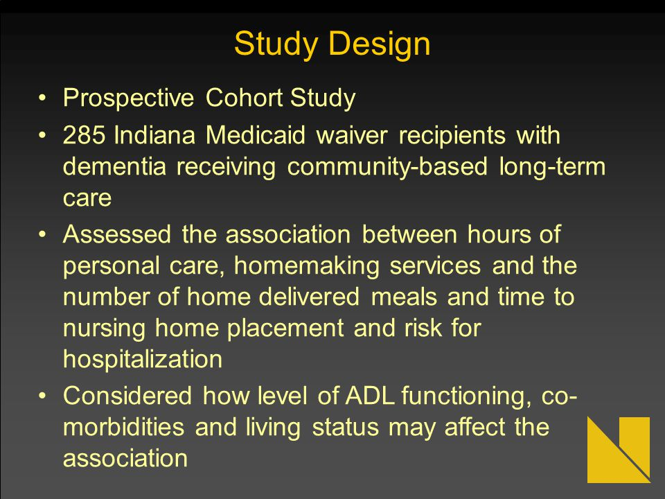 Study Design Prospective Cohort Study 285 Indiana Medicaid waiver recipients with dementia receiving community-based long-term care Assessed the assoc