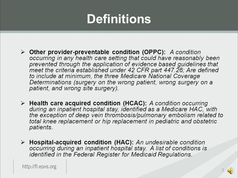  Other provider-preventable condition (OPPC): A condition occurring in any health care setting that could have reasonably been prevented through the application of evidence based guidelines that meet the criteria established under 42 CFR part 447.26; Are defined to include at minimum, the three Medicare National Coverage Determinations (surgery on the wrong patient, wrong surgery on a patient, and wrong site surgery).