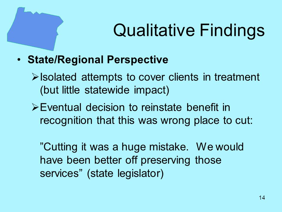 14 Qualitative Findings State/Regional Perspective  Isolated attempts to cover clients in treatment (but little statewide impact)  Eventual decision to reinstate benefit in recognition that this was wrong place to cut: Cutting it was a huge mistake.