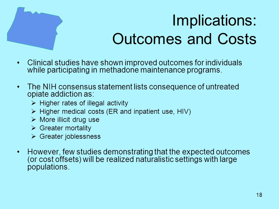 18 Implications: Outcomes and Costs Clinical studies have shown improved outcomes for individuals while participating in methadone maintenance programs.
