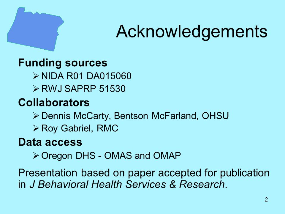 2 Acknowledgements Funding sources  NIDA R01 DA015060  RWJ SAPRP 51530 Collaborators  Dennis McCarty, Bentson McFarland, OHSU  Roy Gabriel, RMC Data access  Oregon DHS - OMAS and OMAP Presentation based on paper accepted for publication in J Behavioral Health Services & Research.
