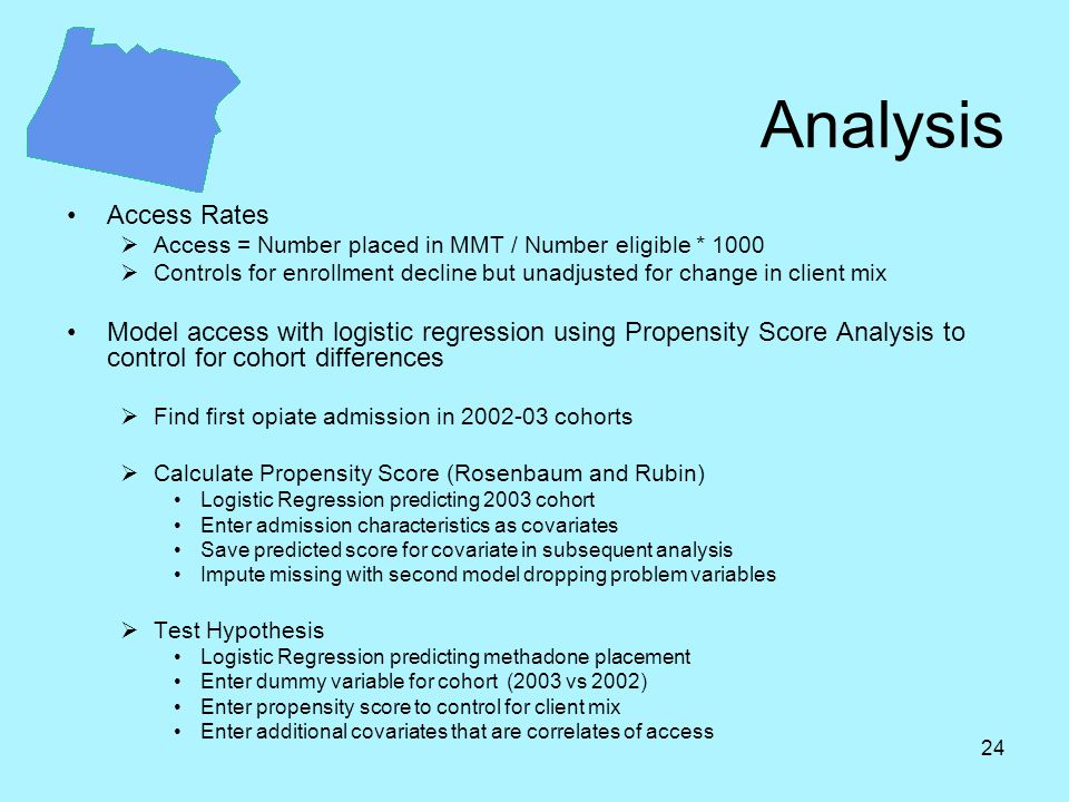 24 Analysis Access Rates  Access = Number placed in MMT / Number eligible * 1000  Controls for enrollment decline but unadjusted for change in client mix Model access with logistic regression using Propensity Score Analysis to control for cohort differences  Find first opiate admission in 2002-03 cohorts  Calculate Propensity Score (Rosenbaum and Rubin) Logistic Regression predicting 2003 cohort Enter admission characteristics as covariates Save predicted score for covariate in subsequent analysis Impute missing with second model dropping problem variables  Test Hypothesis Logistic Regression predicting methadone placement Enter dummy variable for cohort (2003 vs 2002) Enter propensity score to control for client mix Enter additional covariates that are correlates of access