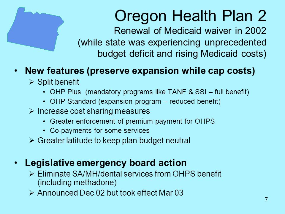 7 Oregon Health Plan 2 Renewal of Medicaid waiver in 2002 (while state was experiencing unprecedented budget deficit and rising Medicaid costs) New features (preserve expansion while cap costs)  Split benefit OHP Plus (mandatory programs like TANF & SSI – full benefit) OHP Standard (expansion program – reduced benefit)  Increase cost sharing measures Greater enforcement of premium payment for OHPS Co-payments for some services  Greater latitude to keep plan budget neutral Legislative emergency board action  Eliminate SA/MH/dental services from OHPS benefit (including methadone)  Announced Dec 02 but took effect Mar 03