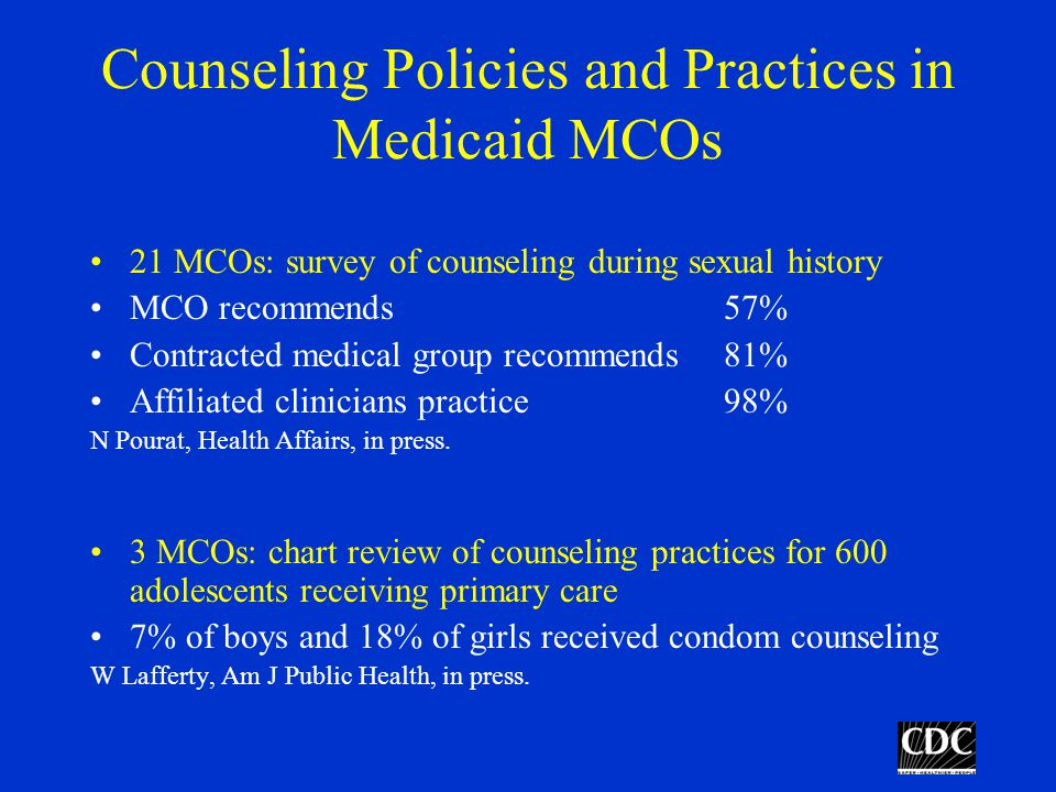 Counseling Policies and Practices in Medicaid MCOs 21 MCOs: survey of counseling during sexual history MCO recommends57% Contracted medical group recommends81% Affiliated clinicians practice98% N Pourat, Health Affairs, in press.