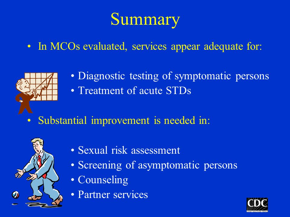 Summary In MCOs evaluated, services appear adequate for: Diagnostic testing of symptomatic persons Treatment of acute STDs Substantial improvement is needed in: Sexual risk assessment Screening of asymptomatic persons Counseling Partner services
